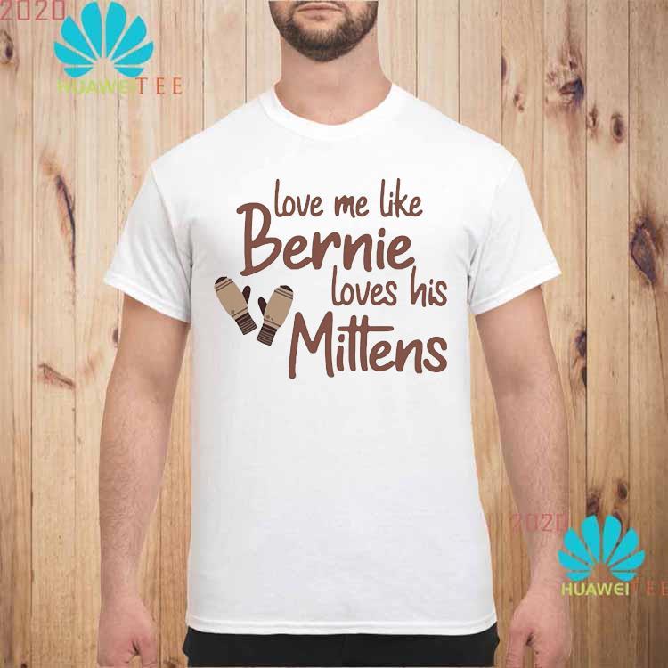 Love Me Like Bernie Loves His Mittens Shirt unisex