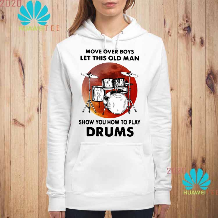 Move Over Boys Let This Old Man Show You How To Play Drums Shirt hoodie