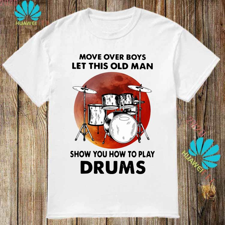 Move Over Boys Let This Old Man Show You How To Play Drums Shirt