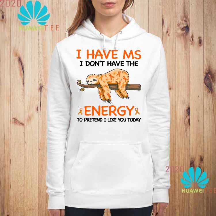 Sloth I Have Ms I Don't Have The Energy To Pretend I Like You Today Shirt hoodie